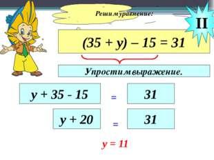 Решим уравнение: (35 + у) – 15 = 31 у + 35 - 15 = 31 II у + 20 = 31 y = 11 Уп