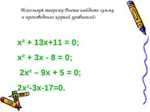 х² + 13х+11 = 0; х² + 3х - 8 = 0; 2х² – 9х + 5 = 0; 2х2-3х-17=0. Используя те