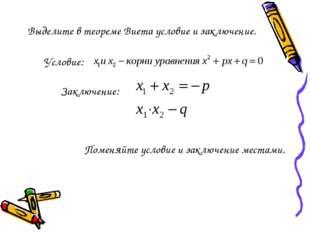 Выделите в теореме Виета условие и заключение. Условие: Заключение: Поменяйте