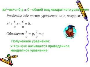 ах2+вх+с=0,а 0 –общий вид квадратного уравнения Полученное уравнение: х2+pх+q