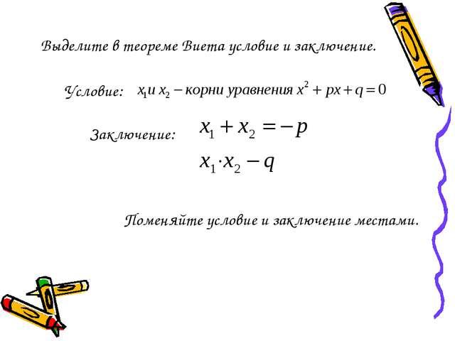 Выделите в теореме Виета условие и заключение. Условие: Заключение: Поменяйте...