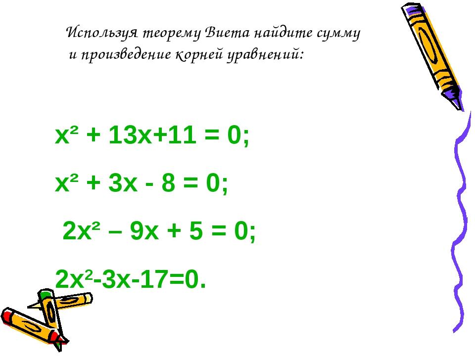 х² + 13х+11 = 0; х² + 3х - 8 = 0; 2х² – 9х + 5 = 0; 2х2-3х-17=0. Используя те...