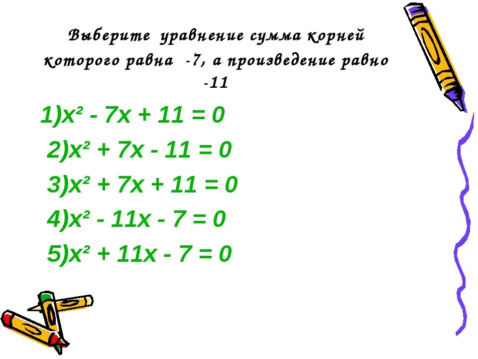 Выберите уравнение сумма корней которого равна -7, а произведение равно -11 1...