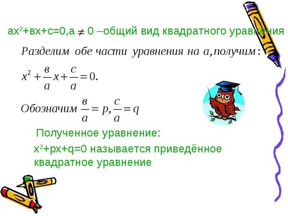 ах2+вх+с=0,а 0 –общий вид квадратного уравнения Полученное уравнение: х2+pх+q...