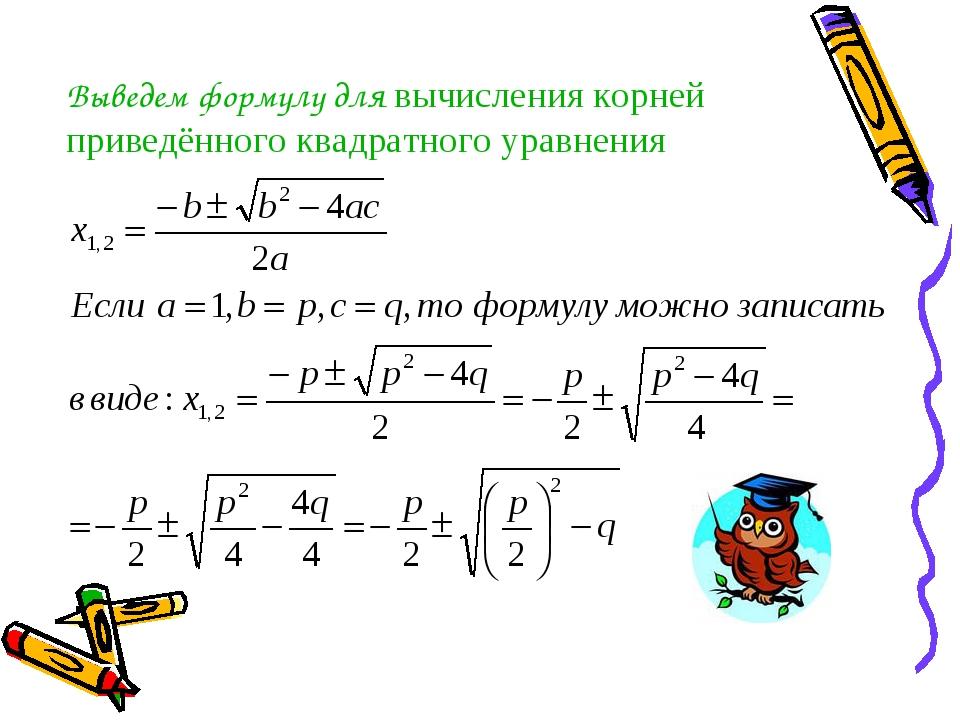 Выведем формулу для вычисления корней приведённого квадратного уравнения