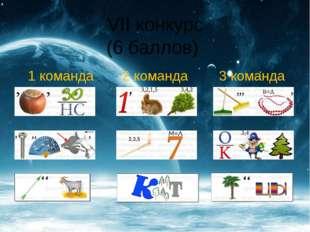 VII конкурс (6 баллов) 1 команда 2 команда 3 команда