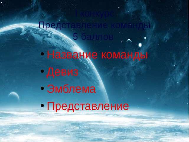 I конкурс Представление команды 5 баллов Название команды Девиз Эмблема Предс...