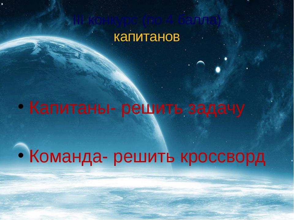 III конкурс (по 4 балла) капитанов Капитаны- решить задачу Команда- решить кр...