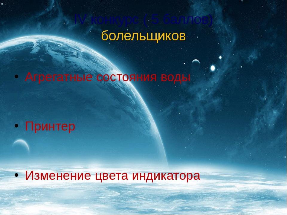 IV конкурс ( 5 баллов) болельщиков Агрегатные состояния воды Принтер Изменени...
