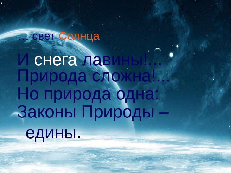 … свет Солнца И снега лавины!... Природа сложна!... Но природа одна: Законы...