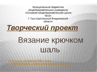 Вязание крючком шаль Творческий проект Выполняла : Бусурина Анна , уч.8а Рук