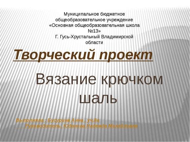 Вязание крючком шаль Творческий проект Выполняла : Бусурина Анна , уч.8а Рук...