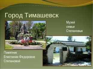 Город Тимашевск Памятник Епистинии Федоровне Степановой Музей семьи Степановых
