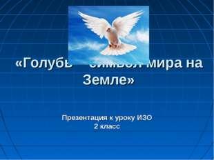 «Голубь – символ мира на Земле» Презентация к уроку ИЗО 2 класс
