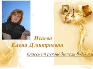 Исаева Елена Дмитриевна классный руководитель 8»А» класса