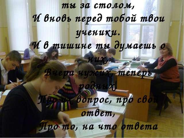 В тихом классе все сидишь ты за столом, И вновь перед тобой твои ученики. И в...