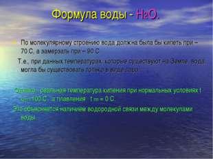 Формула воды - Н2О. По молекулярному строению вода должна была бы кипеть при