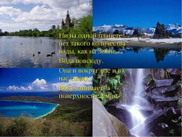 Ни на одной планете нет такого количества воды, как на Земле. Вода повсюду....