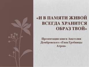 Презентация книги Анатолия Домбровского «Гнев Гробницы Атрея» «И В ПАМЯТИ ЖИВ