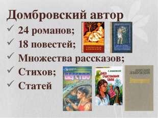 Домбровский автор 24 романов; 18 повестей; Множества рассказов; Стихов; Статей