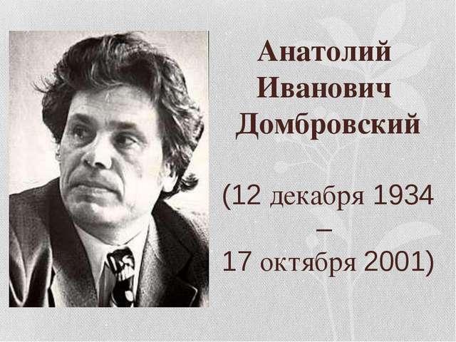 Анатолий Иванович Домбровский (12 декабря 1934 – 17 октября 2001)
