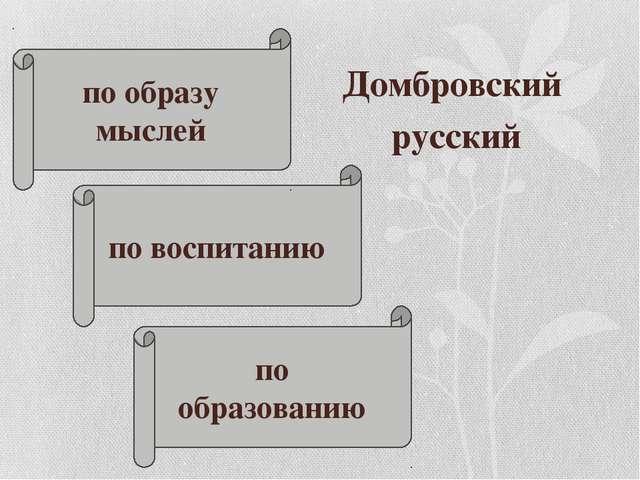 Домбровский русский по воспитанию по образу мыслей по образованию