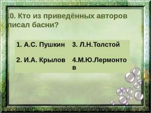 10. Кто из приведённых авторов писал басни? 1. А.С. Пушкин 3.Л.Н.Толстой 2.И.