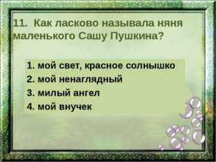 11. Как ласково называла няня маленького Сашу Пушкина? 1. мой свет, красное с