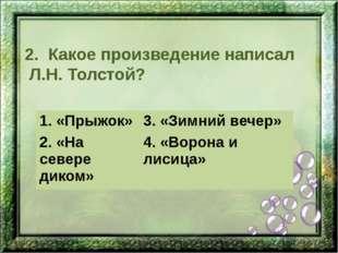 2. Какое произведение написал Л.Н. Толстой? 1. «Прыжок» 3. «Зимний вечер» 2.«