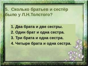 5. Сколько братьев и сестёр было у Л.Н.Толстого? 1. Два брата и две сестры. 2