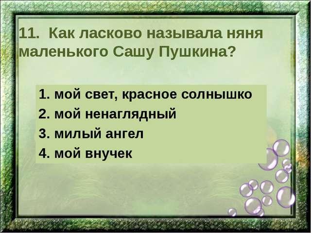 11. Как ласково называла няня маленького Сашу Пушкина? 1. мой свет, красное с...