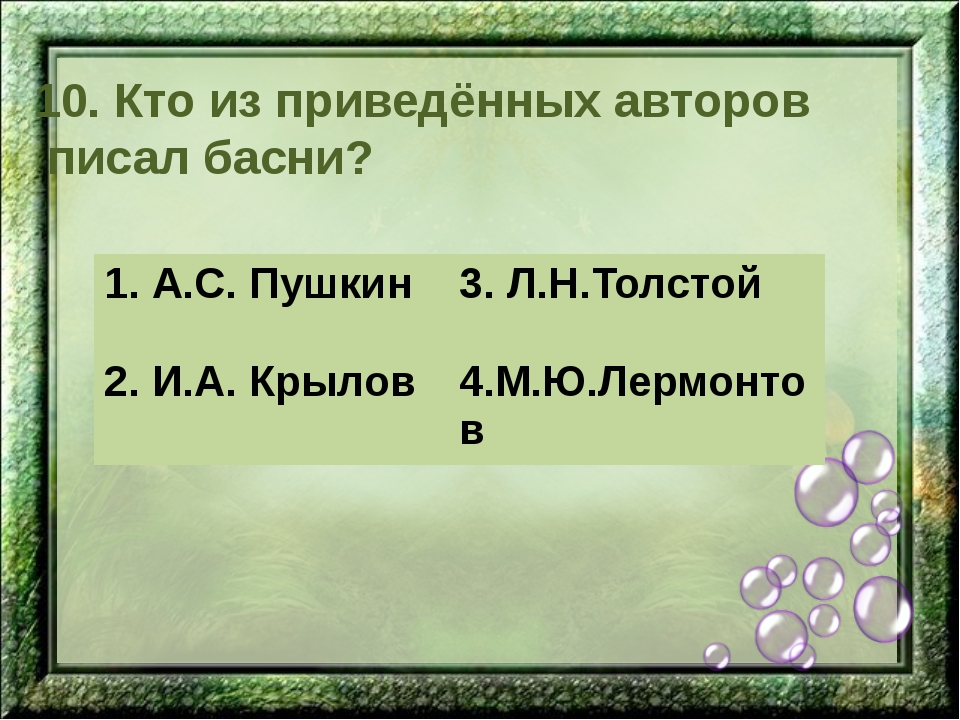 10. Кто из приведённых авторов писал басни? 1. А.С. Пушкин 3.Л.Н.Толстой 2.И....
