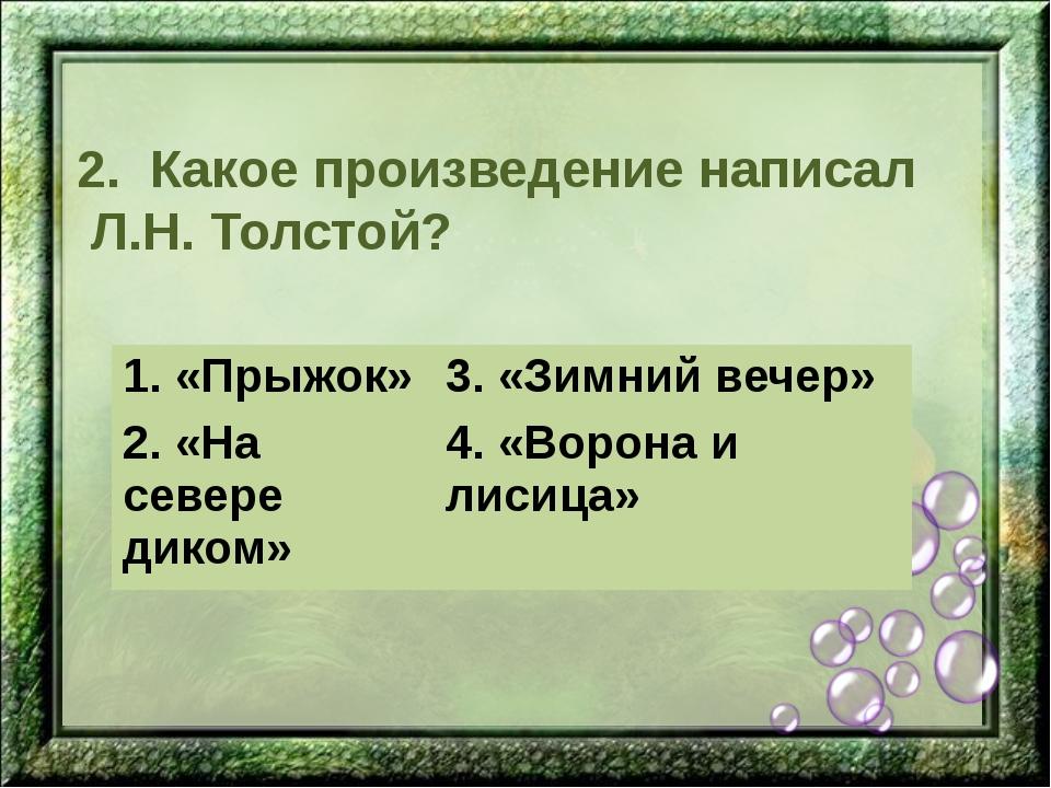 2. Какое произведение написал Л.Н. Толстой? 1. «Прыжок» 3. «Зимний вечер» 2.«...
