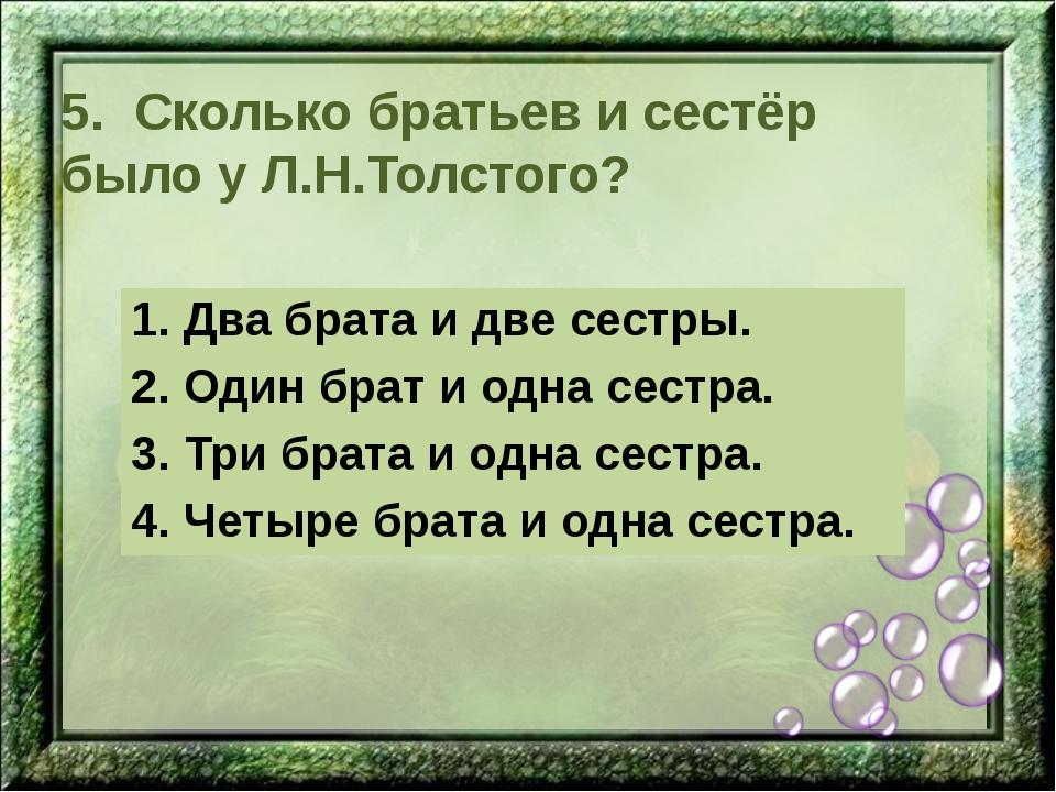 5. Сколько братьев и сестёр было у Л.Н.Толстого? 1. Два брата и две сестры. 2...