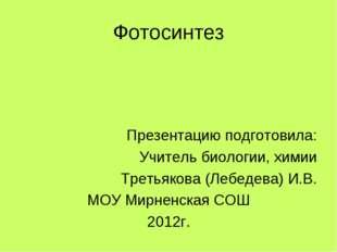Фотосинтез Презентацию подготовила: Учитель биологии, химии Третьякова (Лебед