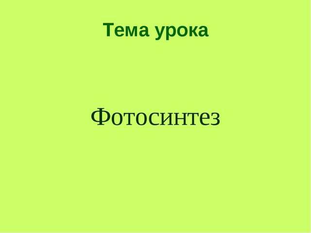 Тема урока Фотосинтез