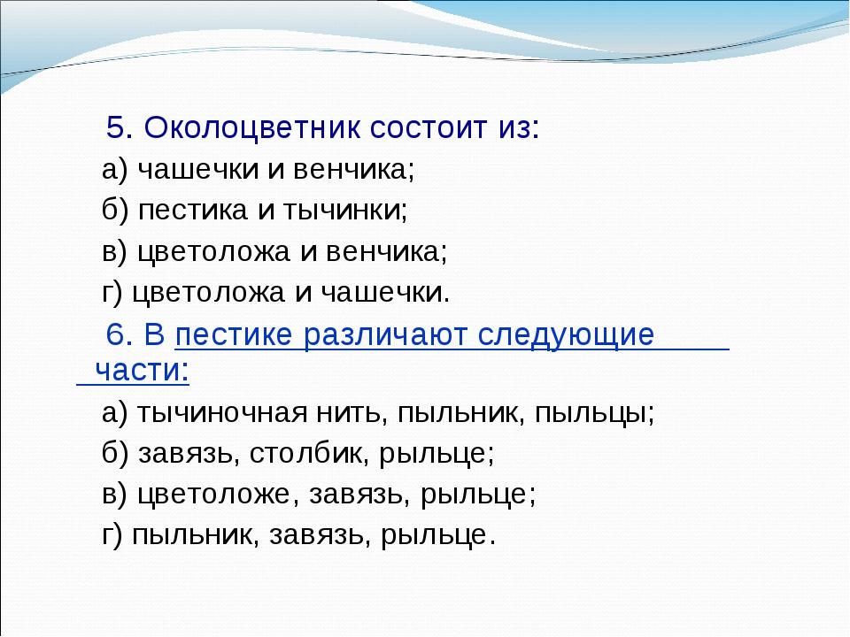 5. Околоцветник состоит из: а) чашечки и венчика; б) пестика и тычинки; в) ц...