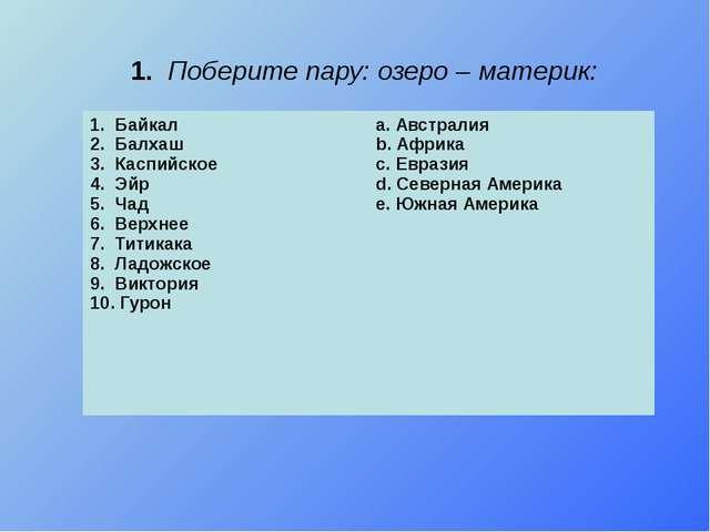 1. Поберите пару: озеро – материк: 1. Байкал 2. Балхаш 3. Каспийское 4. Эйр 5...