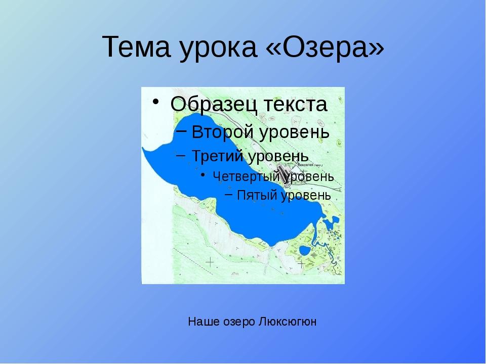 Тема урока «Озера» Наше озеро Люксюгюн