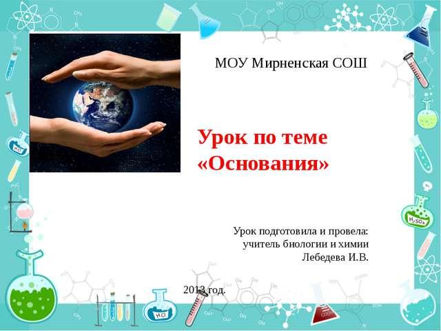 Урок по теме «Основания» МОУ Мирненская СОШ Урок подготовила и провела: учите...