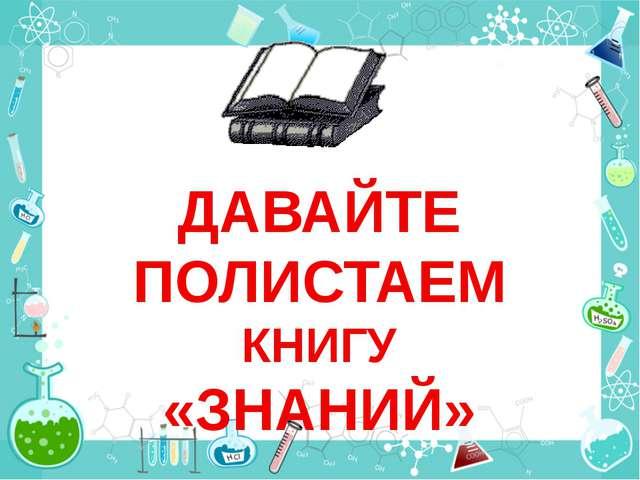 ДАВАЙТЕ ПОЛИСТАЕМ КНИГУ «ЗНАНИЙ»