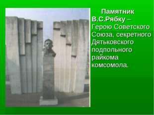 Памятник В.С.Рябку – Герою Советского Союза, секретного Дятьковского подпол