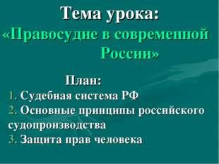 Тема урока: «Правосудие в современной России» План: 1. Судебная система РФ 2