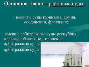 Основное звено – районные суды: военные суды гарнизона, армии, соединений, фл