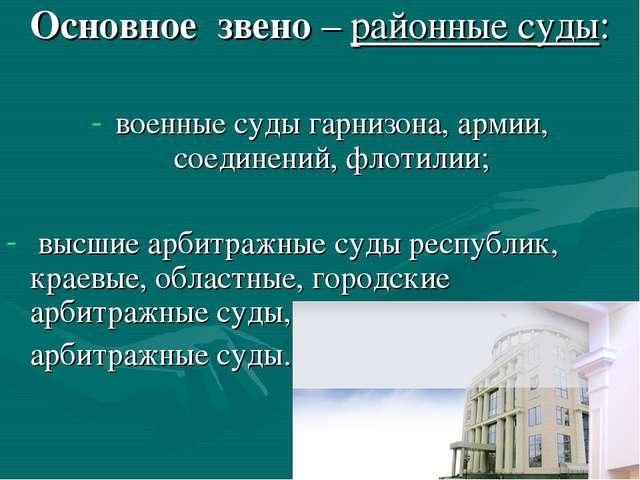 Основное звено – районные суды: военные суды гарнизона, армии, соединений, фл...