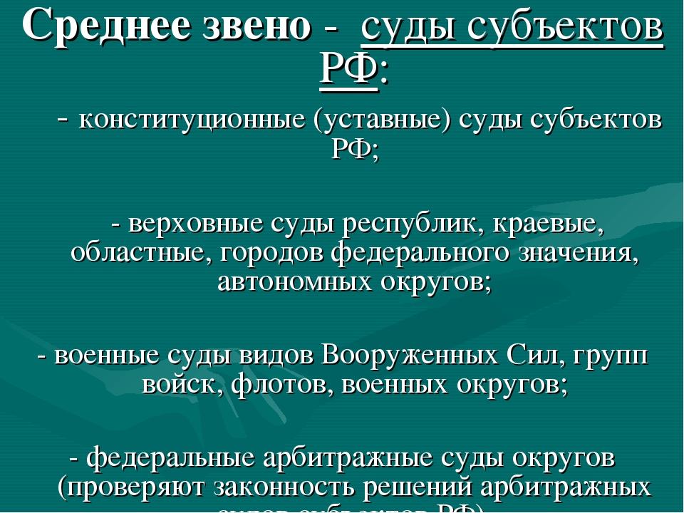 Среднее звено - суды субъектов РФ: - конституционные (уставные) суды субъекто...