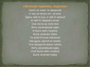 «Вечная память героям» Никто не знает их фамилий, О них ни песен нет, ни книг