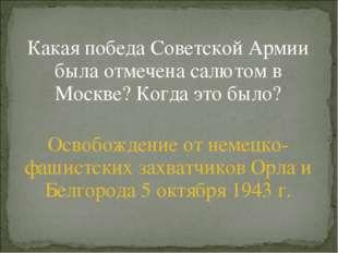 Какая победа Советской Армии была отмечена салютом в Москве? Когда это было?