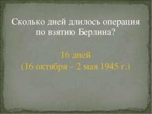 Сколько дней длилось операция по взятию Берлина? 16 дней (16 октября – 2 мая