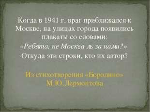 Когда в 1941 г. враг приближался к Москве, на улицах города появились плакаты